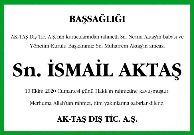 AK-TAŞ Dış Tic. A.Ş.'nin kurucularından rahmetli Sn. Necmi Aktaş'ın babası ve Yönetim Kurulu Başkanımız Sn. Muharrem Aktaş'ın amcası Sn. İsmail Aktaş 10 Ekim 2020 Cumartesi günü Hakk'ın rahmetine kavuşmuştur.