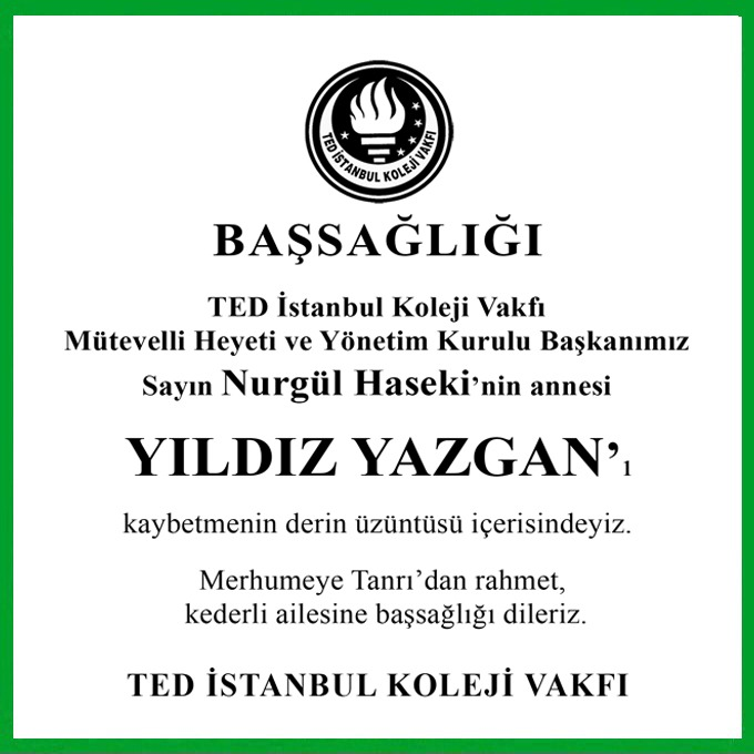 TED İstanbul Moleji Vakfı Mütevelli Heyeti ve Yönetim Kurulu Başkanımız Sayın Nurgül Haseki'nin annesi YILDIZ YAZGAN'ı kaybetmenin derin üzüntüsü içerisindeyiz.