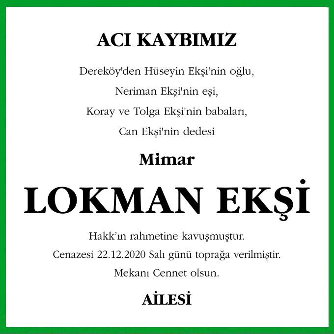Dereköy'den Hüseyin Ekşi'nin oğlu, Neriman Ekşi'nin eşi, Koray ve Tolga Ekşi'nin babaları, Can Ekşi'nin dedesi Mimar Lokman Ekşi Hakk'ın rahmetine kavuşmuştur. Cenazesi 22.12.2020 Salı günü toprağa verilmiştir.